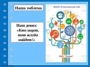 Наш девиз: «Кто ищет, тот всегда найдет!» Наша эмблема: © Фокина Лидия Петровна