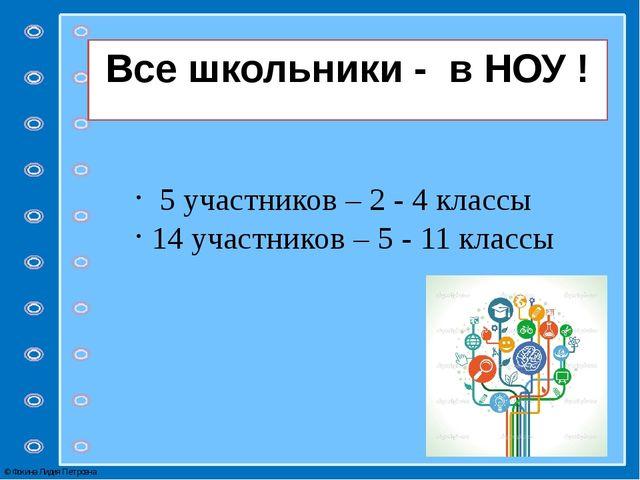 Все школьники - в НОУ ! 5 участников – 2 - 4 классы 14 участников – 5 - 11 кл...