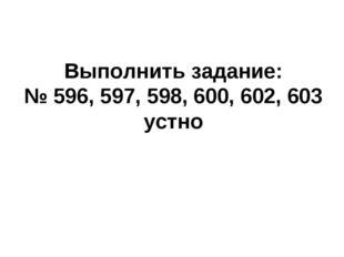 Выполнить задание: № 596, 597, 598, 600, 602, 603 устно