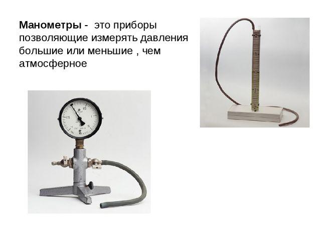 Манометры - это приборы позволяющие измерять давления большие или меньшие , ч...