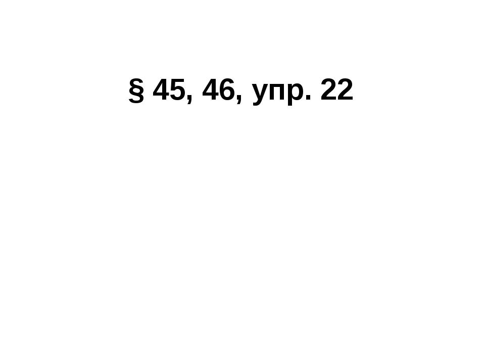 § 45, 46, упр. 22