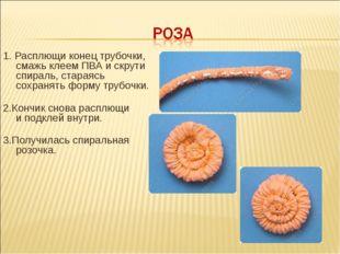 1. Расплющи конец трубочки, смажь клеем ПВА искрути спираль, стараясь сохра