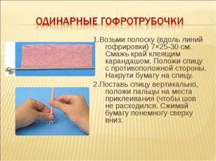 1.Возьми полоску (вдоль линий гофрировки) 7×25-30см. Смажь край клеящим кара