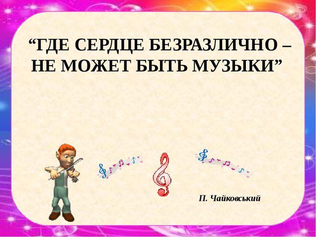 """""""ГДЕ СЕРДЦЕ БЕЗРАЗЛИЧНО – НЕ МОЖЕТ БЫТЬ МУЗЫКИ"""" П. Чайковський"""