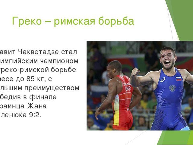 Греко – римская борьба Давит Чакветадзе стал олимпийским чемпионом в греко-ри...
