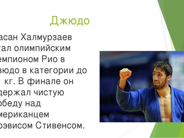 Джюдо Хасан Халмурзаев стал олимпийским чемпионом Рио в дзюдо в категории до...