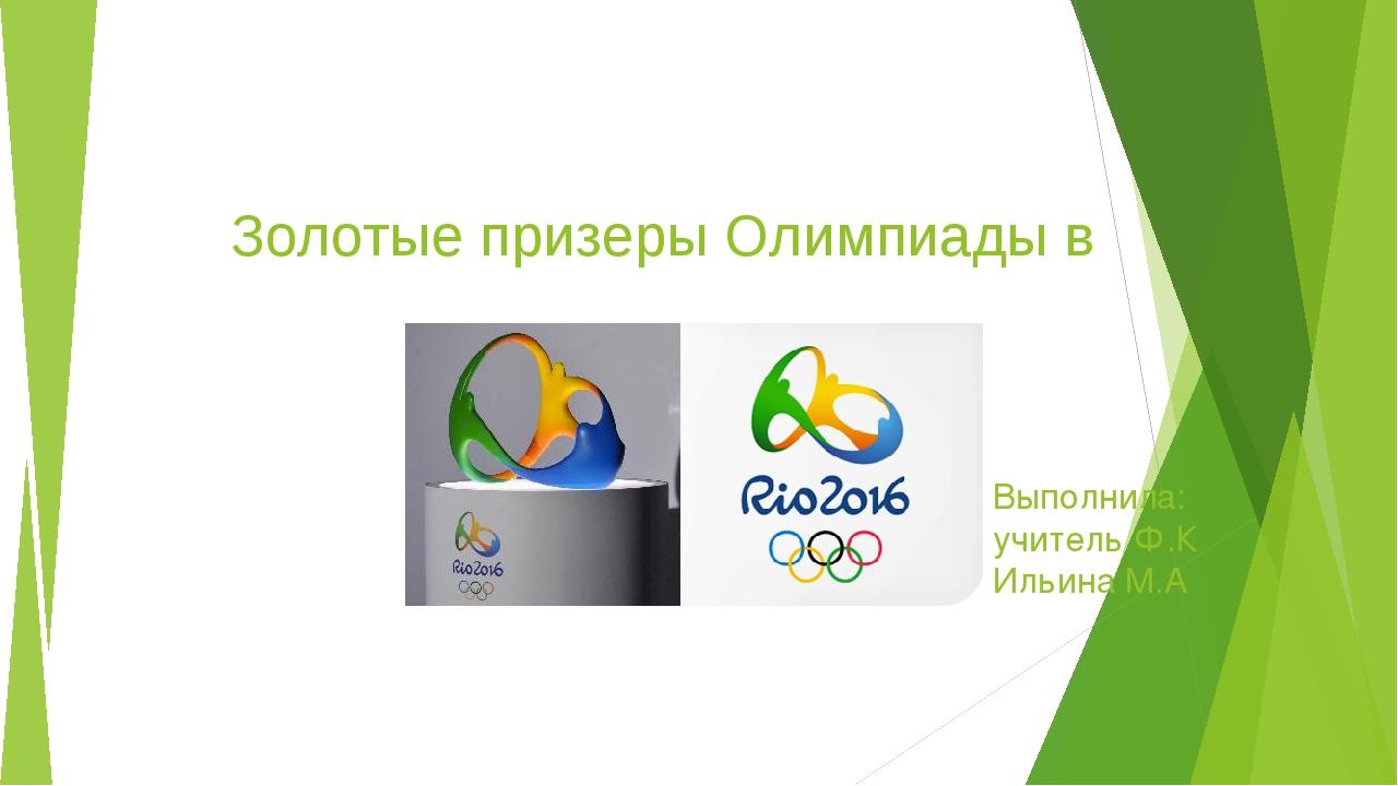 Золотые призеры Олимпиады в Рио де Жанейро Выполнила: учитель Ф.К Ильина М.А