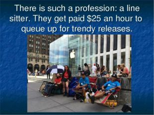 There is such a profession: a line sitter. They get paid $25 an hour to queue