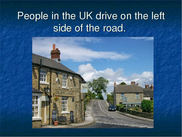 People in the UK drive on the left side of the road.