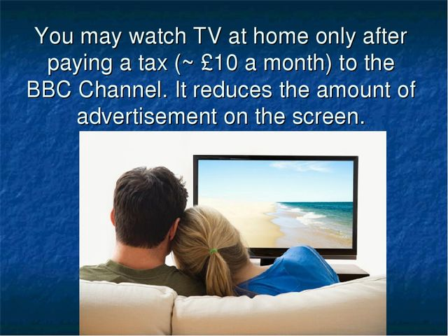 You may watch TV at home only after paying a tax (~ £10 a month) to the BBC C...