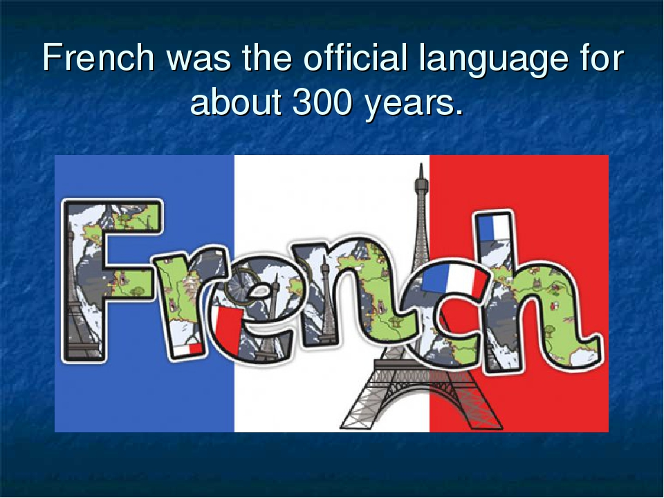 French was the official language for about 300 years.