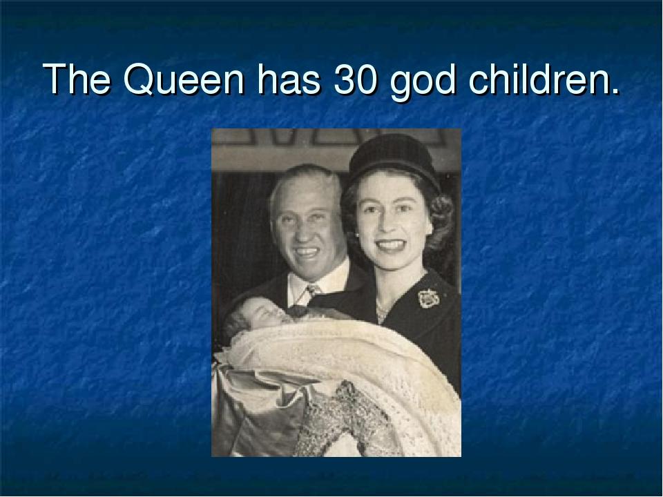 The Queen has 30 god children.