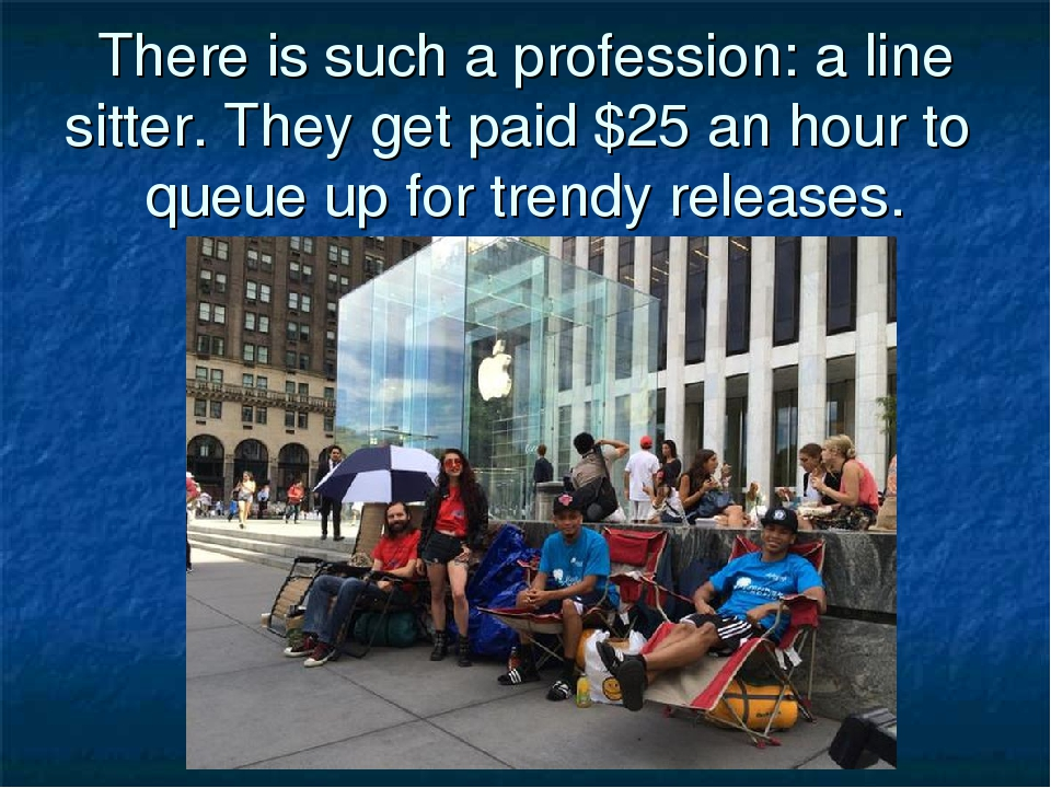 There is such a profession: a line sitter. They get paid $25 an hour to queue...