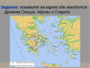 Задание: покажите на карте где находится Древняя Греция, Афины и Спарта