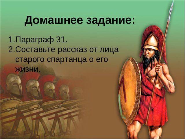 Домашнее задание: Параграф 31. Составьте рассказ от лица старого спартанца о...