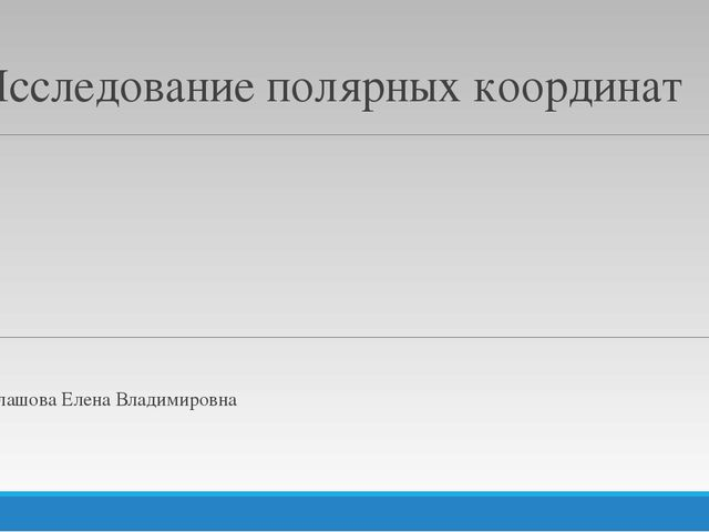 Исследование полярных координат Балашова Елена Владимировна
