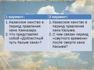 1 вариант:2 вариант: Казахское ханство в период правления хана Хакназара. Чт