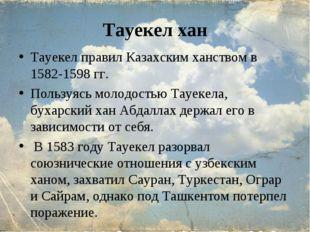 Тауекел хан Тауекел правил Казахским ханством в 1582-1598 гг. Пользуясь молод