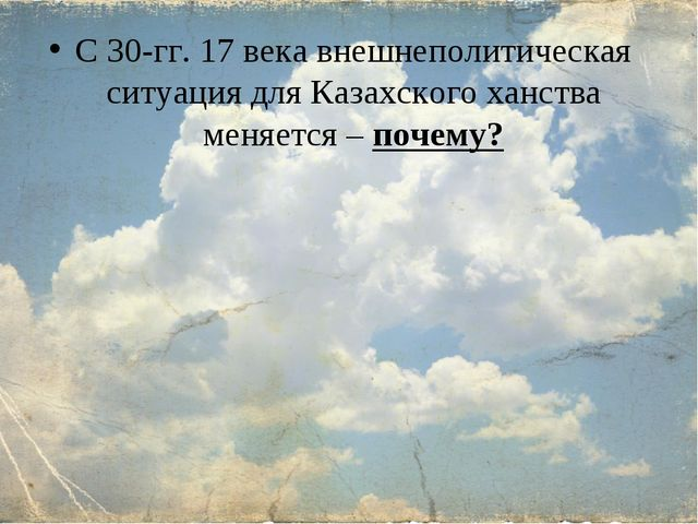 С 30-гг. 17 века внешнеполитическая ситуация для Казахского ханства меняется...