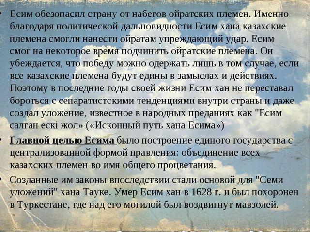 Есим обезопасил страну от набегов ойратских племен. Именно благодаря политиче...