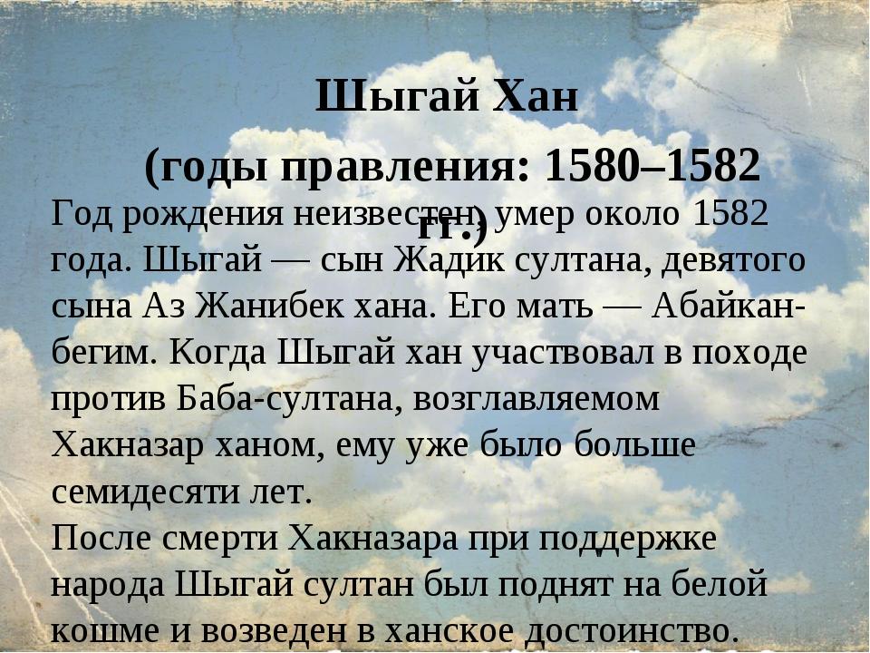 Шыгай Хан (годы правления: 1580–1582 гг.) Год рождения неизвестен, умер около...