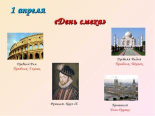 1 апреля «День смеха» Древний Рим Праздник Глупых Франция, Карл IX Древняя Ин