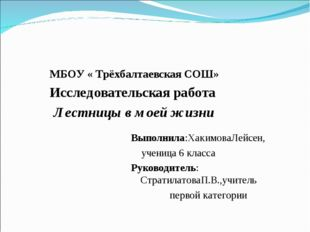 МБОУ « Трёхбалтаевская СОШ» Исследовательская работа Лестницы в моей жизни