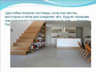 «Достойны похвалы лестницы, если они светлы, просторны и легки для хождения: