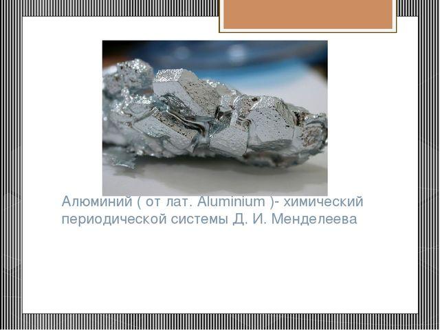 Алюминий ( от лат. Aluminium )- химический периодической системы Д. И. Мендел...