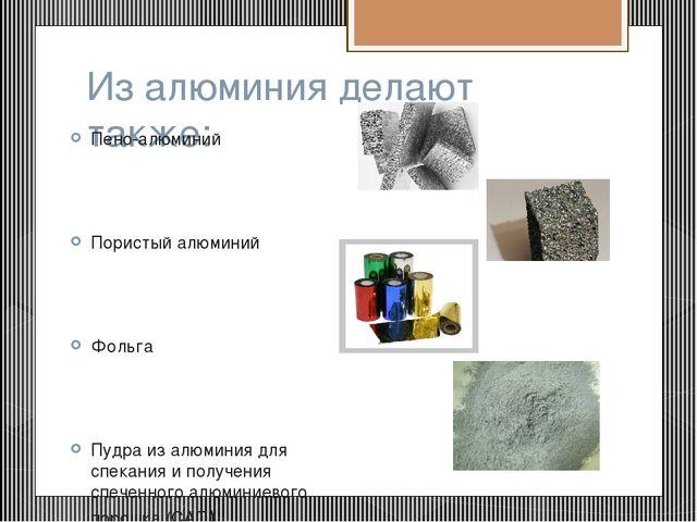 Из алюминия делают также: Пено-алюминий Пористый алюминий Фольга Пудра из алю...