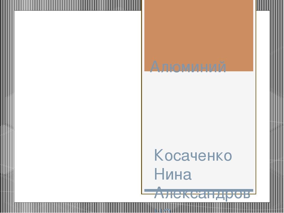 Алюминий Косаченко Нина Александровна Учитель химии МБОУ СОШ№12 г.ВОРОНЕЖ