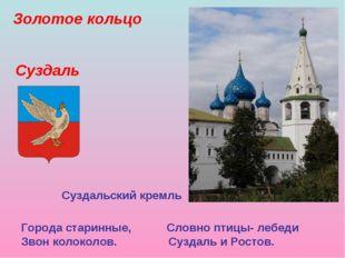 Золотое кольцо Города старинные, Словно птицы- лебеди Звон колоколов. Суздаль