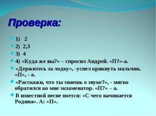 Проверка: 1) 2 2) 2,3 3) 4 4) «Куда же вы?» – спросил Андрей. «П?»-а. «Держит