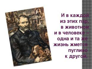 И в каждой из этих пар, в животном и в человеке – одна и та же жизнь жмет