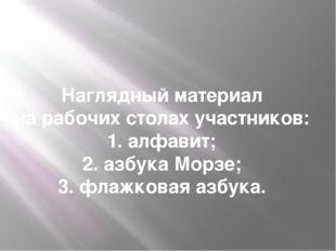 Наглядный материал на рабочих столах участников: 1. алфавит; 2. азбука Морзе;