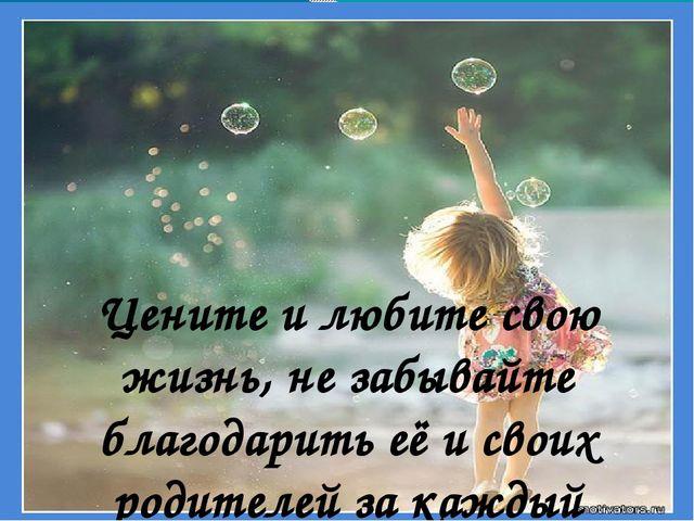 Цените и любите свою жизнь, не забывайте благодарить её и своих родителей за...