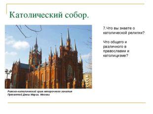 Католический собор. 7.Что вы знаете о католической религии? Что общего и разл