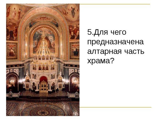 % 5.Для чего предназначена алтарная часть храма?