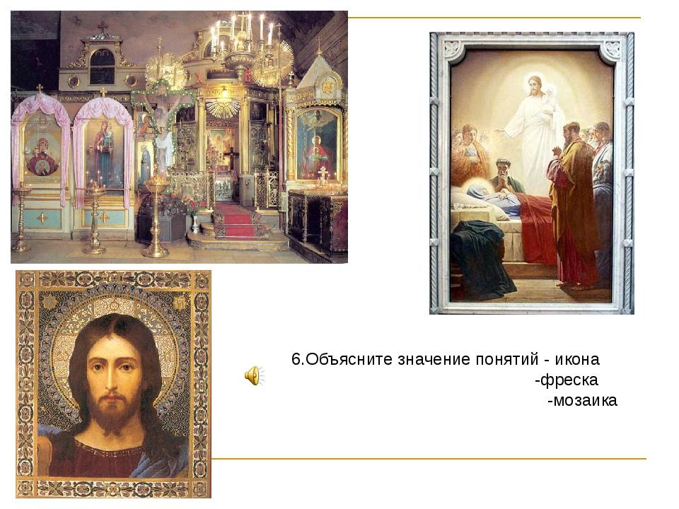 6.Объясните значение понятий - икона  -фреска  -мозаика