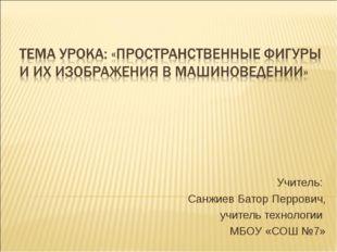 Учитель: Санжиев Батор Перрович, учитель технологии МБОУ «СОШ №7»