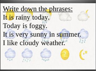 Write down the phrases: It is rainy today. Today is foggy. It is very sunny i