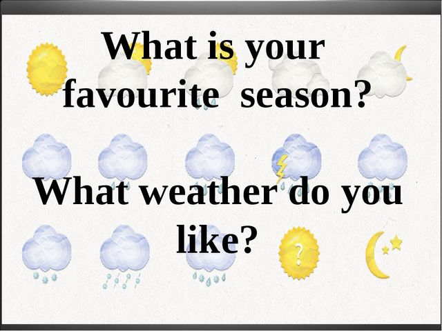 What is your favourite season? What weather do you like?