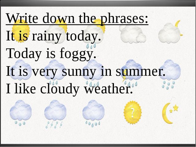 Write down the phrases: It is rainy today. Today is foggy. It is very sunny i...