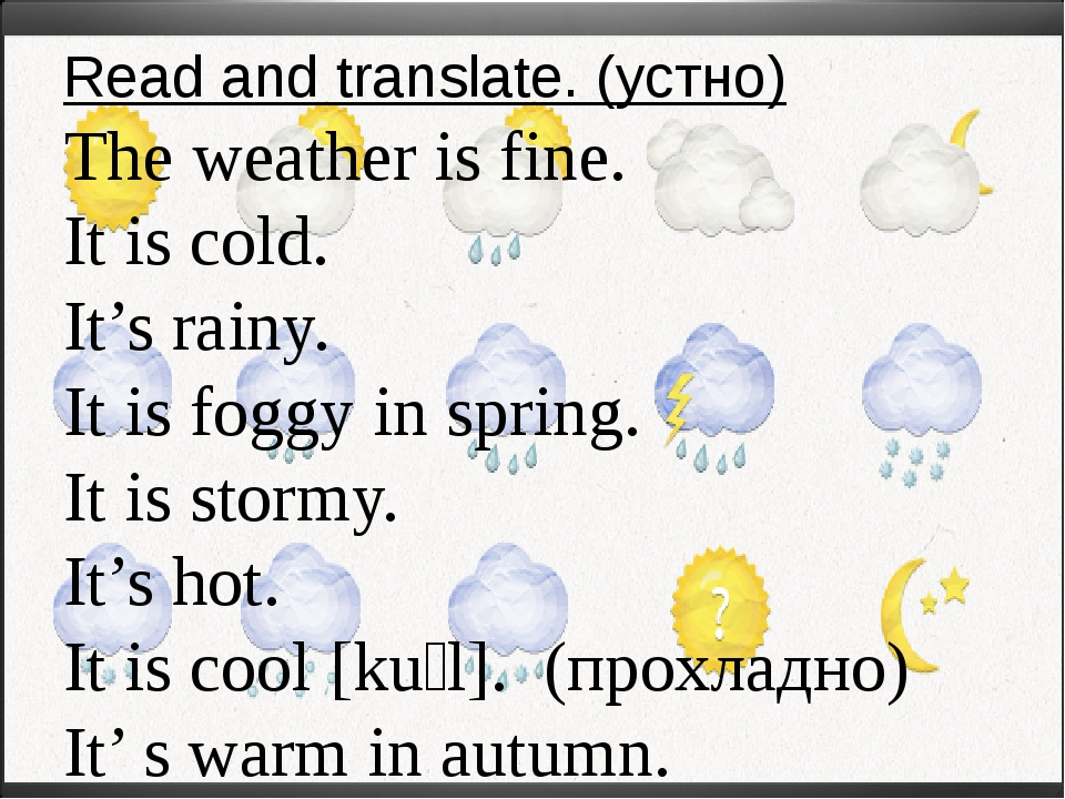 Read and translate. (устно) The weather is fine. It is cold. It's rainy. It i...