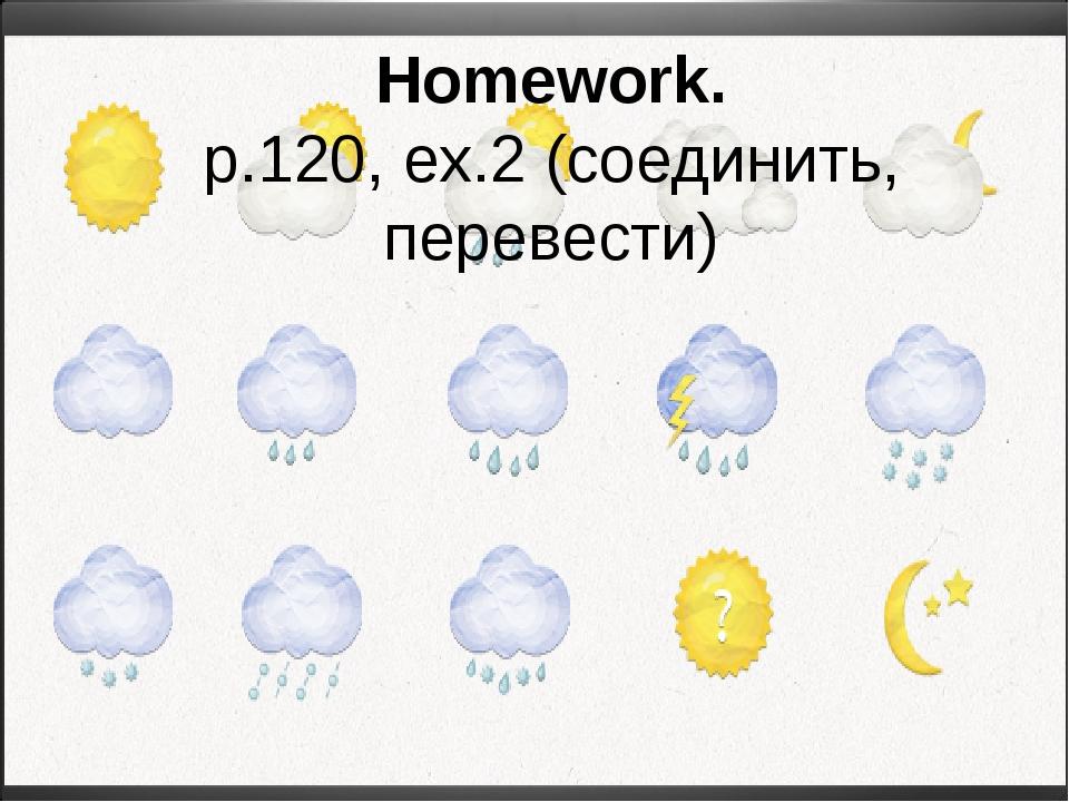 Homework. p.120, ex.2 (соединить, перевести)
