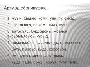 Артмöд сёрникузяяс. 1. муын, быдмö, коми, уна, пу, сикас. 2. коз, лыска, пожö