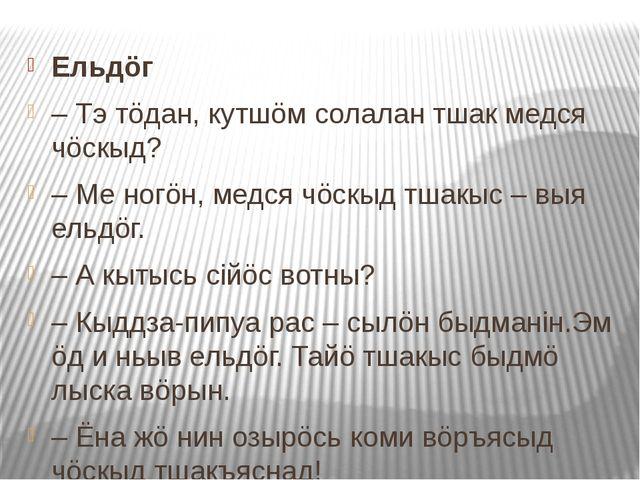 Ельдöг – Тэ тöдан, кутшöм солалан тшак медся чöскыд? – Ме ногöн, медся чöскы...