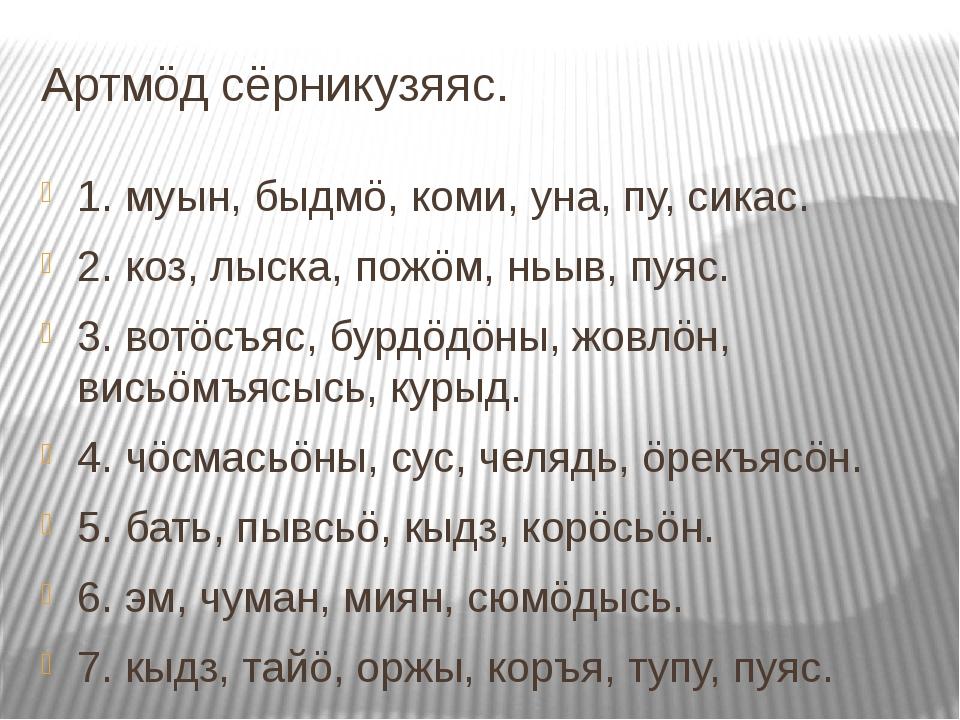 Артмöд сёрникузяяс. 1. муын, быдмö, коми, уна, пу, сикас. 2. коз, лыска, пожö...