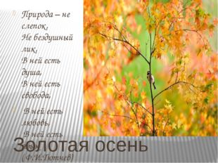 Золотая осень Природа – не слепок, Не бездушный лик, В ней есть душа, В ней е