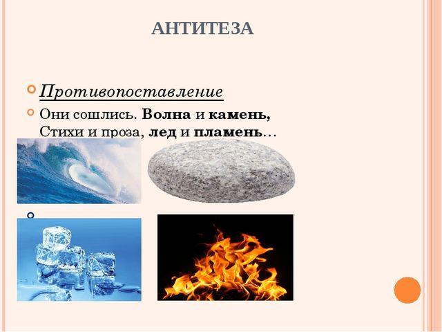 АНТИТЕЗА Противопоставление Они сошлись. Волна и камень, Стихи и проза, лед...